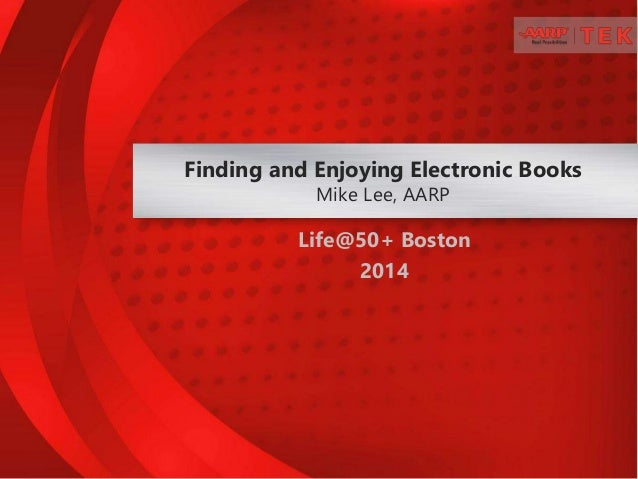 Life@50+ Boston 2014 Finding and Enjoying Electronic Books Mike Lee, AARP