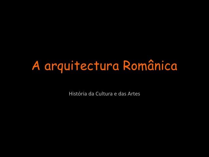 A arquitectura Românica<br />História da Cultura e das Artes<br />