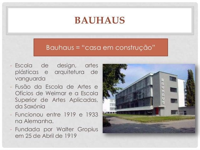 BAUHAUS- Escola de design, artesplásticas e arquitetura devanguarda- Fusão da Escola de Artes eOfícios de Weimar e a Escol...