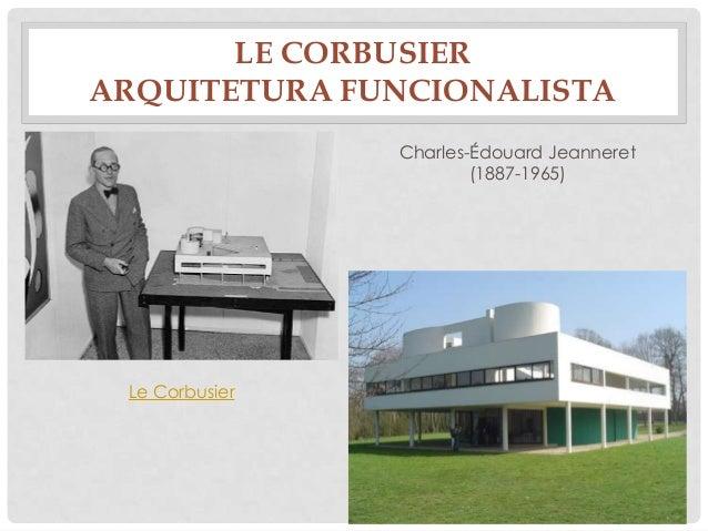 LE CORBUSIERARQUITETURA FUNCIONALISTALe CorbusierCharles-Édouard Jeanneret(1887-1965)