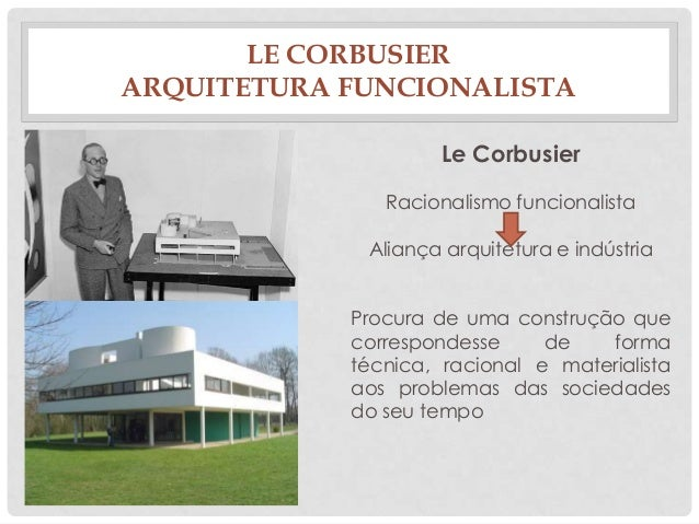 LE CORBUSIERARQUITETURA FUNCIONALISTALe CorbusierRacionalismo funcionalista+Aliança arquitetura e indústriaProcura de uma ...