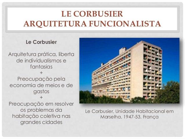 LE CORBUSIERARQUITETURA FUNCIONALISTALe CorbusierArquitetura prática, libertade individualismos efantasias+Preocupação pel...