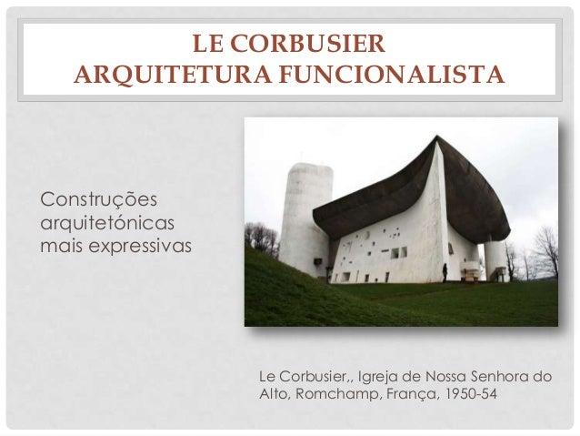 LE CORBUSIERARQUITETURA FUNCIONALISTALe Corbusier,, Igreja de Nossa Senhora doAlto, Romchamp, França, 1950-54Construçõesar...