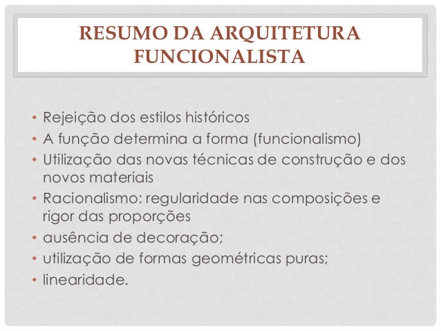 RESUMO DA ARQUITETURAFUNCIONALISTA• Rejeição dos estilos históricos• A função determina a forma (funcionalismo)• Utilizaçã...