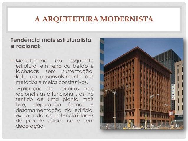 A ARQUITETURA MODERNISTATendência mais estruturalistae racional:- Manutenção do esqueletoestrutural em ferro ou betão efac...