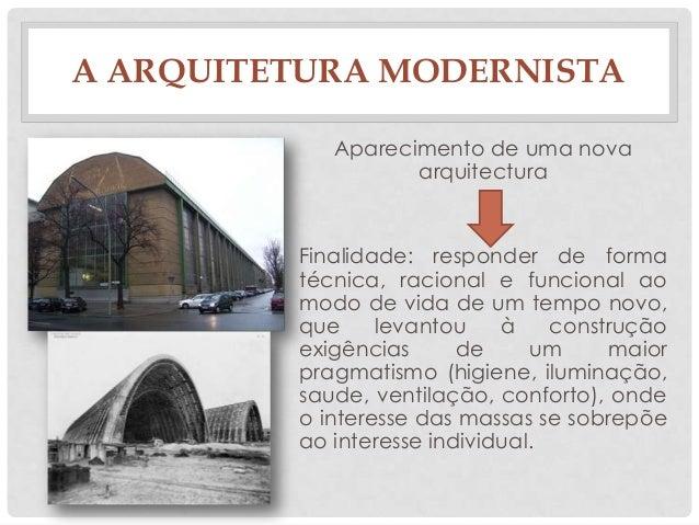 A ARQUITETURA MODERNISTAAparecimento de uma novaarquitecturaFinalidade: responder de formatécnica, racional e funcional ao...