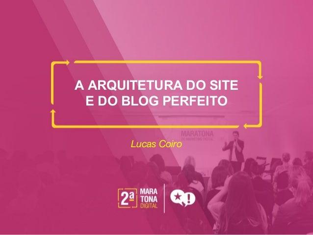 A ARQUITETURA DO SITE E DO BLOG PERFEITO Lucas Coiro