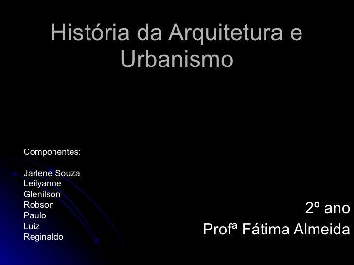 História da Arquitetura e Urbanismo 2º ano Profª Fátima Almeida Componentes: Jarlene Souza Leilyanne Glenilson Robson Paul...