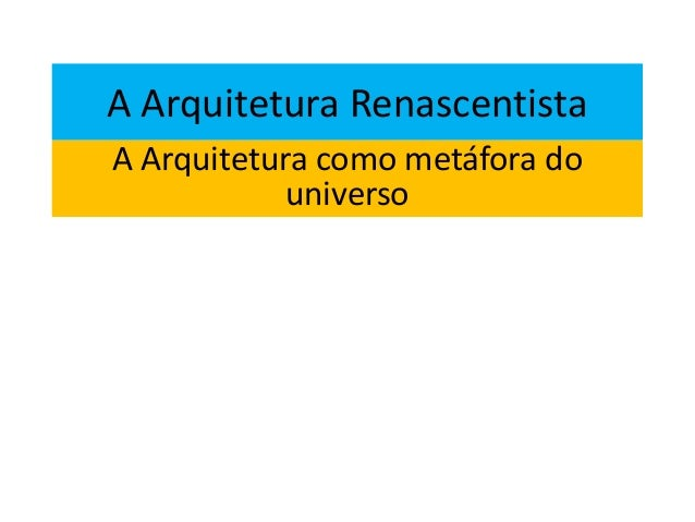A Arquitetura RenascentistaA Arquitetura como metáfora douniverso