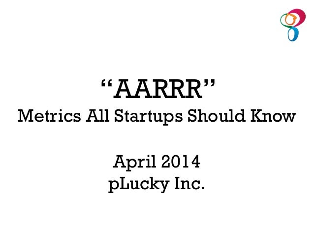 "April 2014 pLucky Inc. ""AARRR"" Metrics All Startups Should Know"