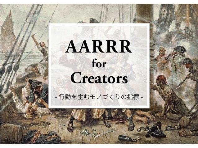AARRR for Creators - 行動を生むモノづくりの指標 -