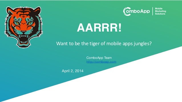 AARRR! April 2, 2014 ComboApp Team  http://comboap.com Want	   to	   be	   the	   tiger	   of	   mobile	   apps	   jungles?