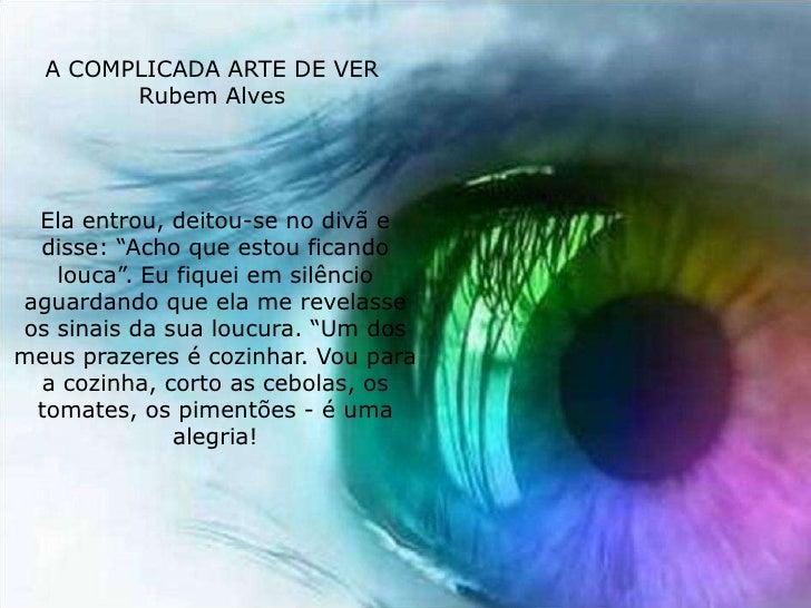 """A COMPLICADA ARTE DE VER         Rubem Alves      Ela entrou, deitou-se no divã e  disse: """"Acho que estou ficando    louca..."""
