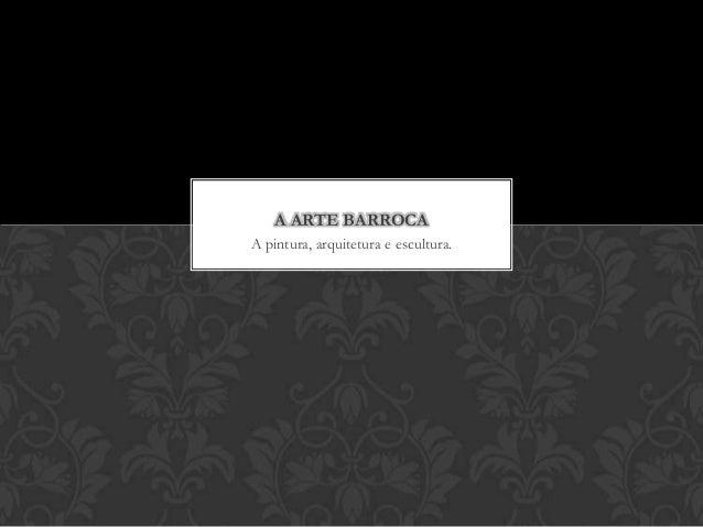 A ARTE BARROCAA pintura, arquitetura e escultura.