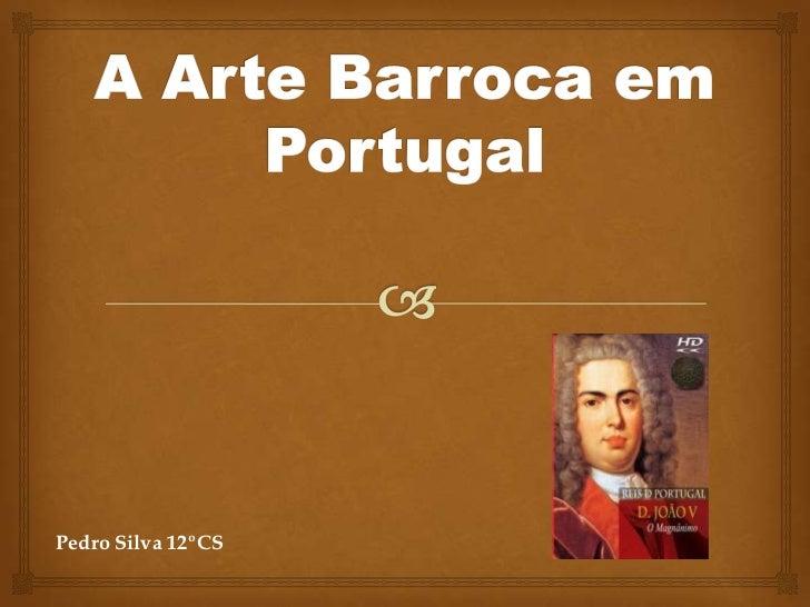 A Arte Barroca em Portugal<br />Pedro Silva 12ºCS<br />