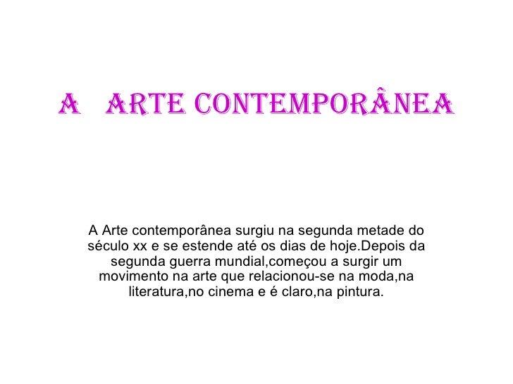 A  arte contemporânea A Arte contemporânea surgiu na segunda metade do século xx e se estende até os dias de hoje.Depois d...