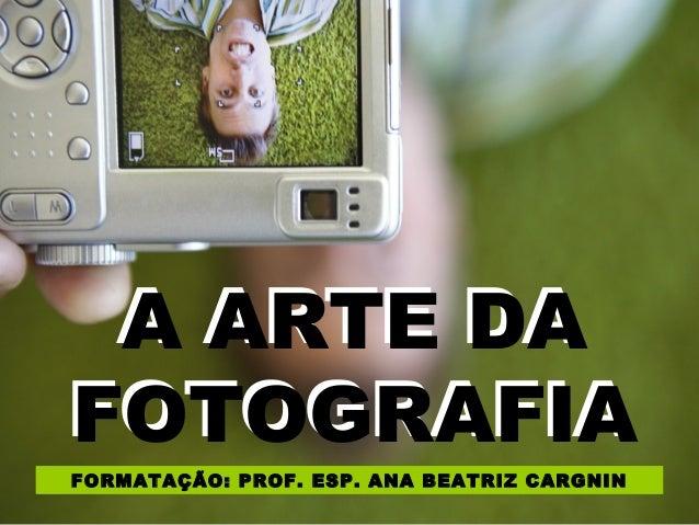 A ARTE DA  FOTOGRAFIA  FORMATAÇÃO: PROF. ESP. ANA BEATRIZ CARGNIN