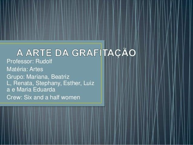 Professor: Rudolf Matéria: Artes Grupo: Mariana, Beatriz L, Renata, Stephany, Esther, Luiz a e Maria Eduarda Crew: Six and...