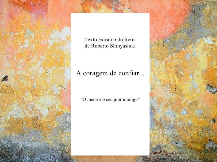 """No te rindas... Mario  Benedetti Texto extraído do livro  de Roberto Shinyashiki A coragem de confiar... """" O medo é o seu ..."""