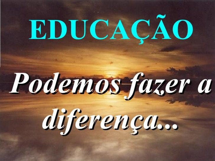 EDUCAÇÃOPodemos fazer a  diferença...