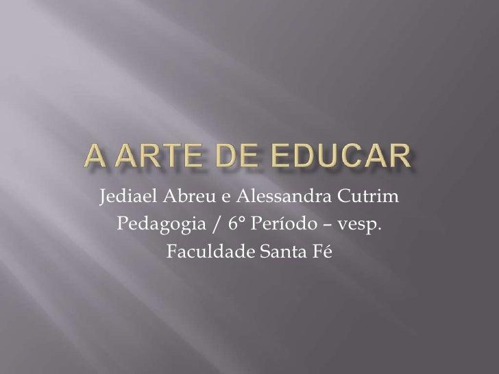 A arte de educar<br />Jediael Abreu e Alessandra Cutrim<br />Pedagogia / 6° Período – vesp.<br />Faculdade Santa Fé<br />