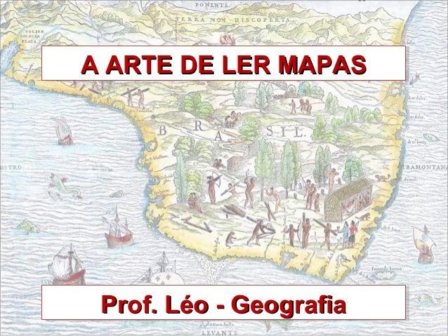 A ARTE DE LER MAPASA ARTE DE LER MAPASA ARTE DE LER MAPASA ARTE DE LER MAPAS Prof. Léo - GeografiaProf. Léo - GeografiaPro...
