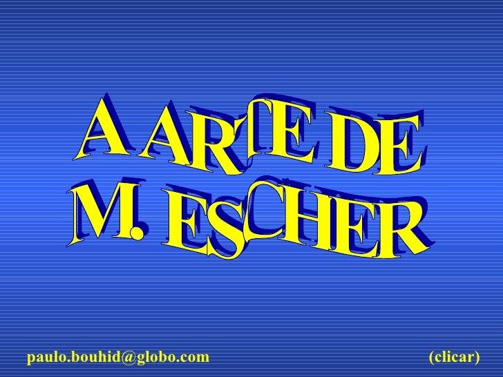 A ARTE DE M. ESCHER [email_address] (clicar)