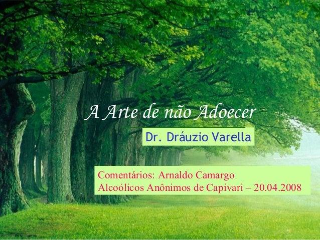 A Arte de não Adoecer           Dr. Dráuzio Varella Comentários: Arnaldo Camargo Alcoólicos Anônimos de Capivari – 20.04.2...