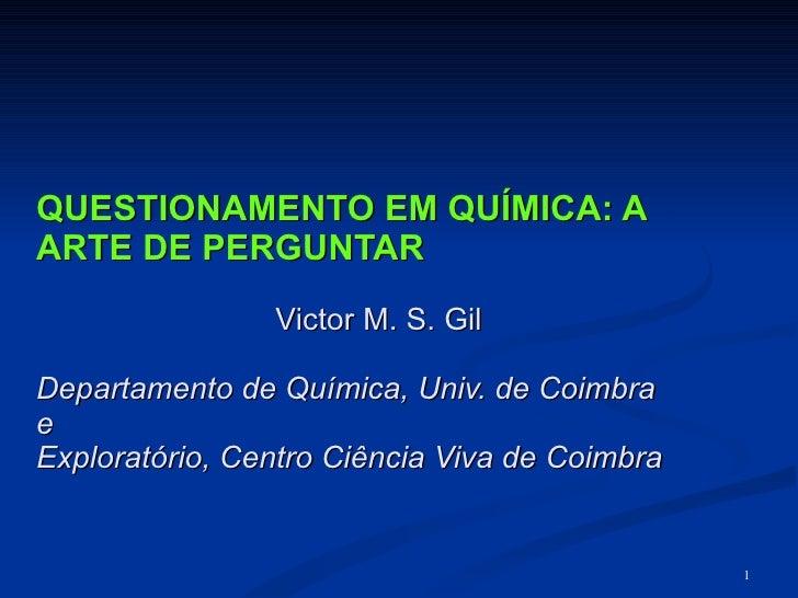 QUESTIONAMENTO EM QUÍMICA: A ARTE DE PERGUNTAR Victor M. S. Gil Departamento de Química, Univ. de Coimbra  e  Exploratório...