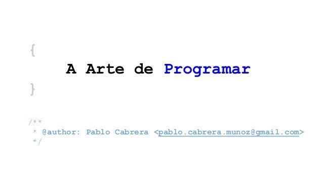 { A Arte de Programar } /** * @author: Pablo Cabrera <pablo.cabrera.munoz@gmail.com> */