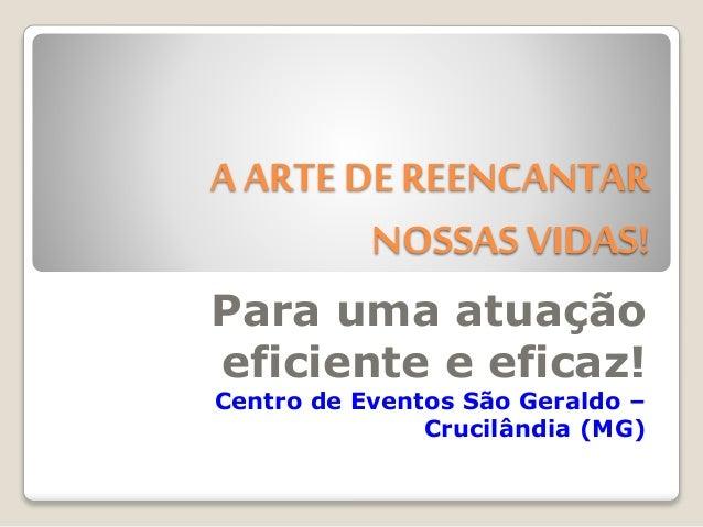A ARTE DE REENCANTAR NOSSAS VIDAS! Para uma atuação eficiente e eficaz! Centro de Eventos São Geraldo – Crucilândia (MG)