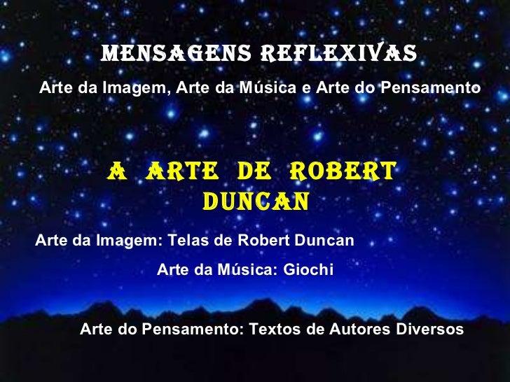 MENSAGENS REFLEXIVAS Arte da Imagem, Arte da Música e Arte do Pensamento Arte da Imagem: Telas de Robert Duncan Arte da Mú...