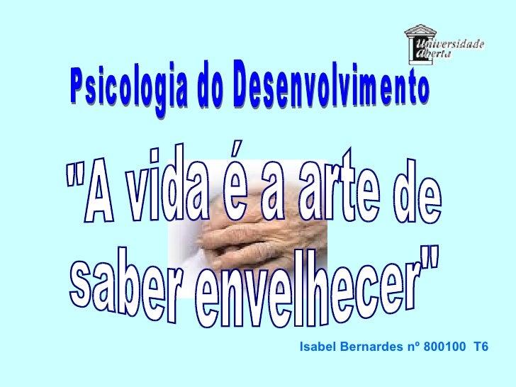 """Psicologia do Desenvolvimento """"A vida é a arte de  saber envelhecer"""" Isabel Bernardes nº 800100  T6"""