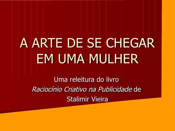 A ARTE DE SE CHEGAR EM UMA MULHER Uma releitura do livro  Raciocínio Criativo na Publicidade  de  Stalimir Vieira