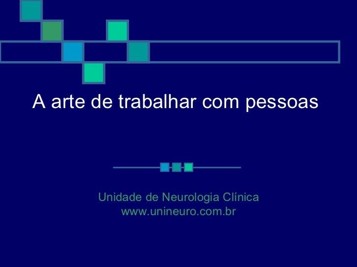 A arte de trabalhar com pessoas       Unidade de Neurologia Clínica           www.unineuro.com.br
