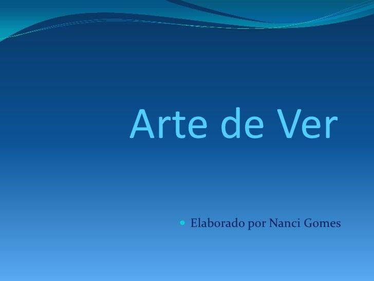 Arte de Ver<br /><ul><li>Elaborado por Nanci Gomes</li></li></ul><li>A Arte como magia<br />Podemos ver numa imagem,<br />...