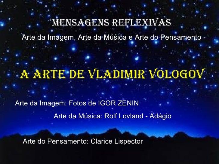 MENSAGENS REFLEXIVAS Arte da Imagem, Arte da Música e Arte do Pensamento A ARTE DE VLADIMIR VOLOGOVArte da Imagem: Fotos d...