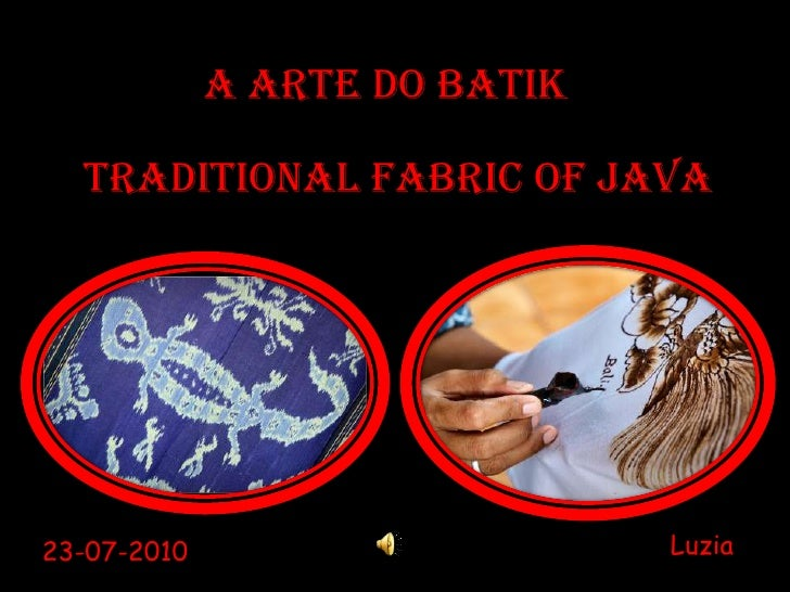 A Arte do BATIK<br />TRADITIONAL FABRIC OF JAVA<br />Luzia<br />23-07-2010<br />