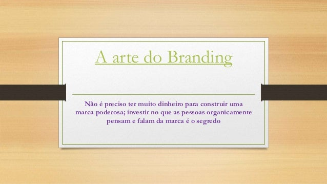 A arte do Branding Não é preciso ter muito dinheiro para construir uma marca poderosa; investir no que as pessoas organica...