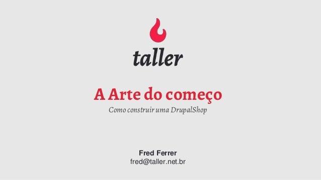 A Arte do começo Como construir uma DrupalShop Fred Ferrer fred@taller.net.br