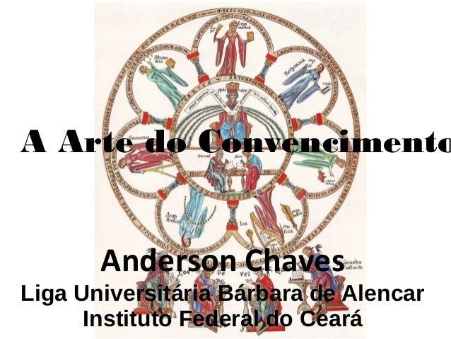 Anderson Chaves Liga Universitária Bárbara de Alencar Instituto Federal do Ceará A Arte do Convencimento