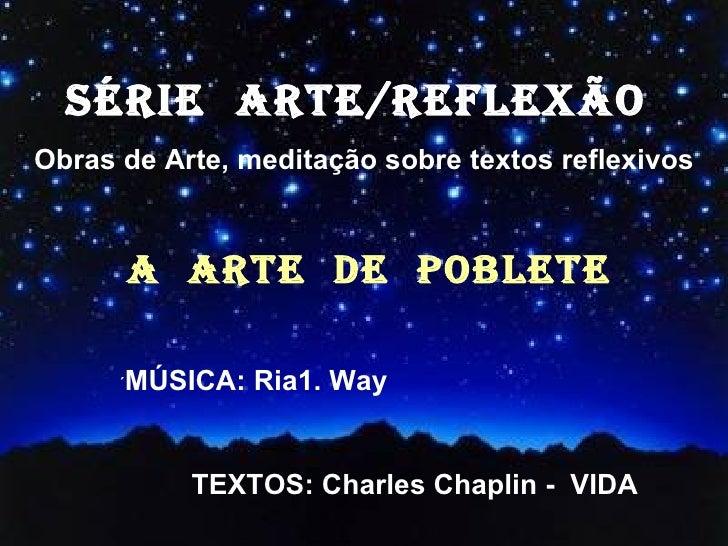 SÉRIE  ARTE/REFLEXÃO  Obras de Arte, meditação sobre textos reflexivos A  ARTE  DE  POBLETE ´ MÚSICA: Ria1. Way TEXTOS: Ch...