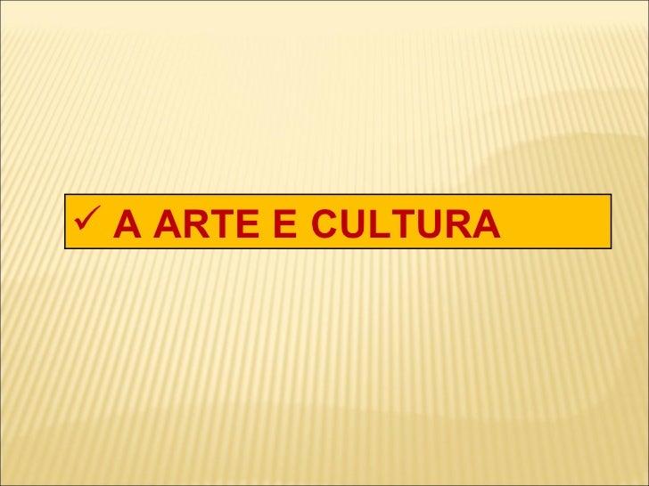 <ul><li>A ARTE E CULTURA </li></ul>