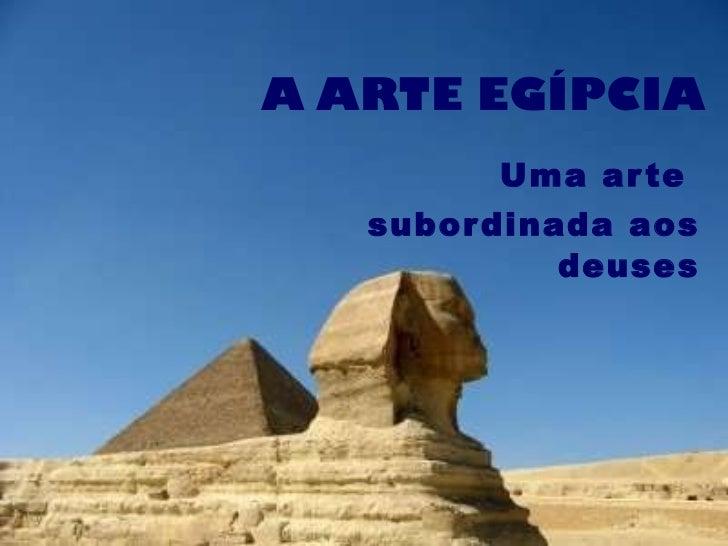 A ARTE EGÍPCIA Uma arte  subordinada aos deuses