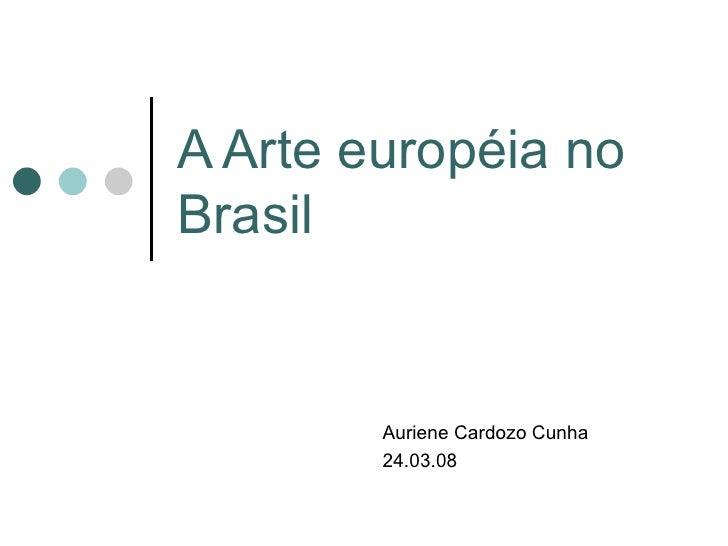 A Arte européia no Brasil Auriene Cardozo Cunha 24.03.08