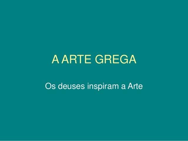 A ARTE GREGA Os deuses inspiram a Arte