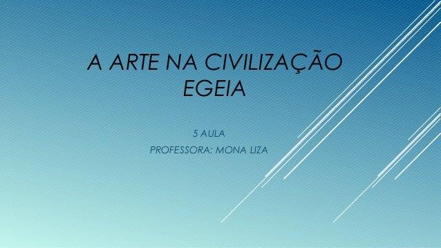 A ARTE NA CIVILIZAÇÃO EGEIA 5 AULA PROFESSORA: MONA LIZA