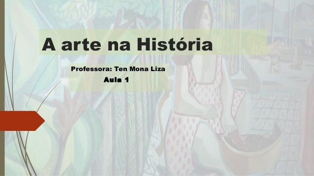 A arte na História Professora: Ten Mona LizaProfessora: Ten Mona Liza Aula 1