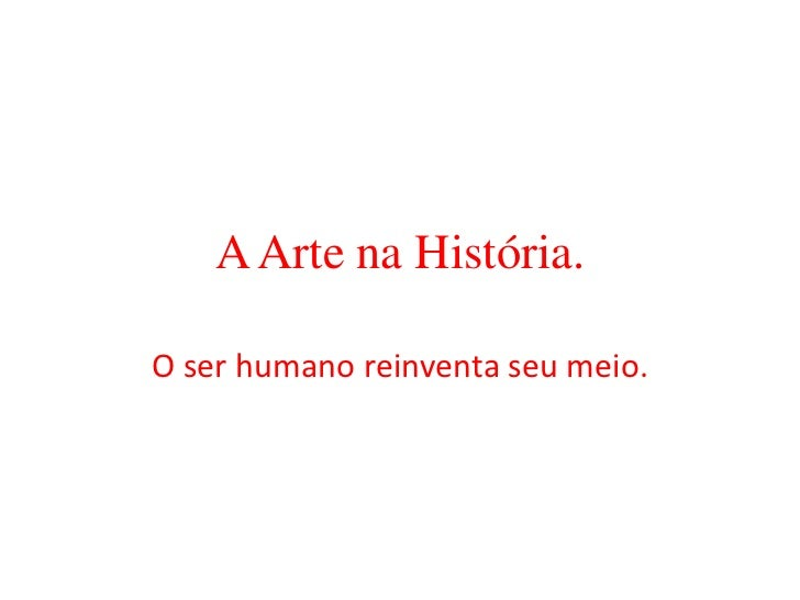 A Arte na História.<br />O ser humano reinventa seu meio.<br />