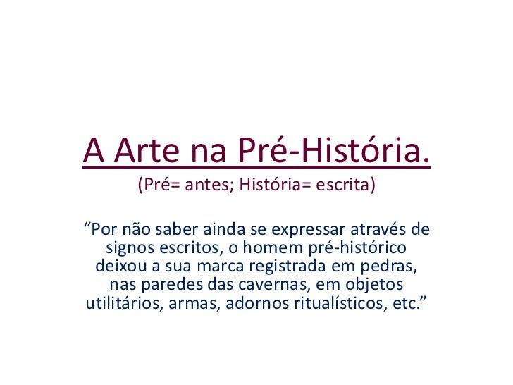 """A Arte na Pré-História.(Pré= antes; História= escrita)<br />""""Por não saber ainda se expressar através de signos escritos, ..."""